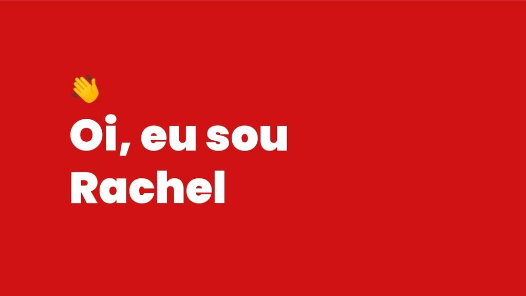 Oi, eu sou Rachel