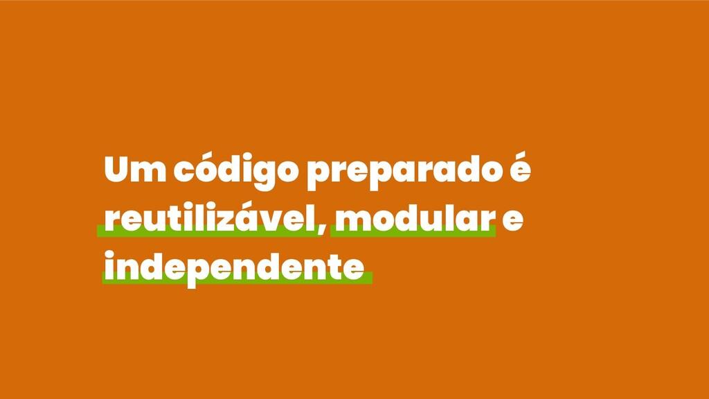 Um código preparado é reutilizável, modular e i...