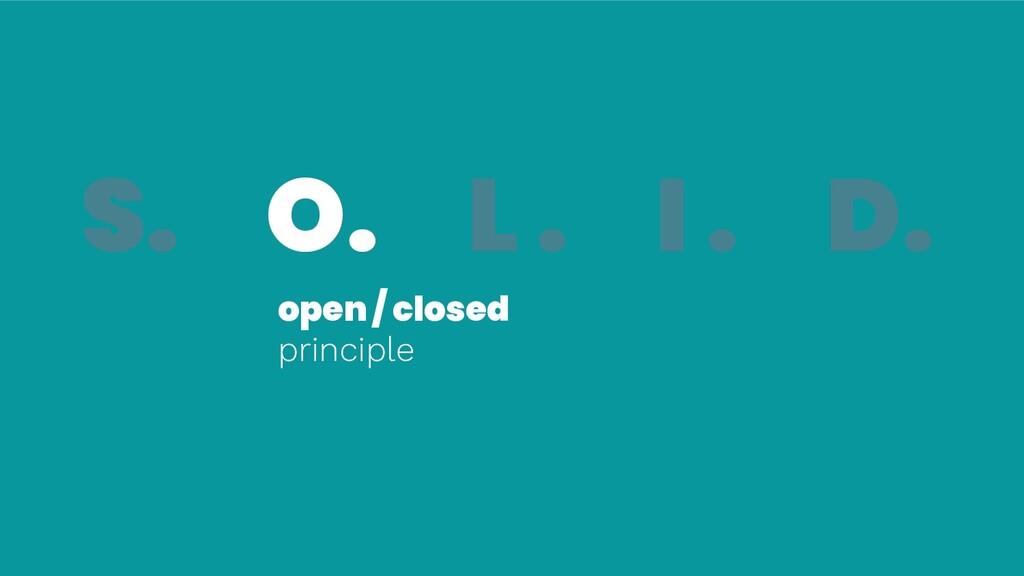 S. O. L . I . D. open / closed principle S. O.