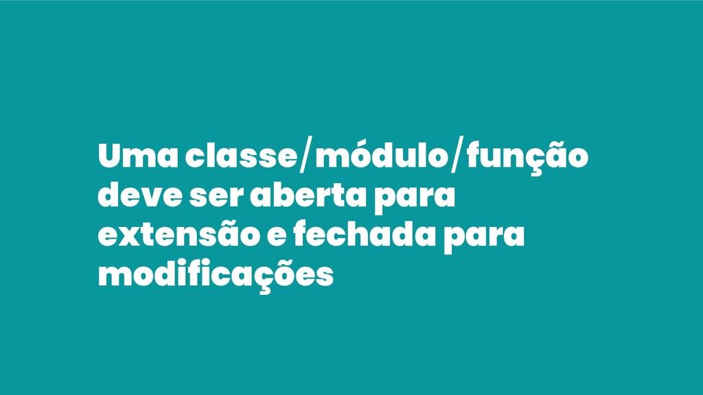 Uma classe/módulo/função deve ser aberta para e...