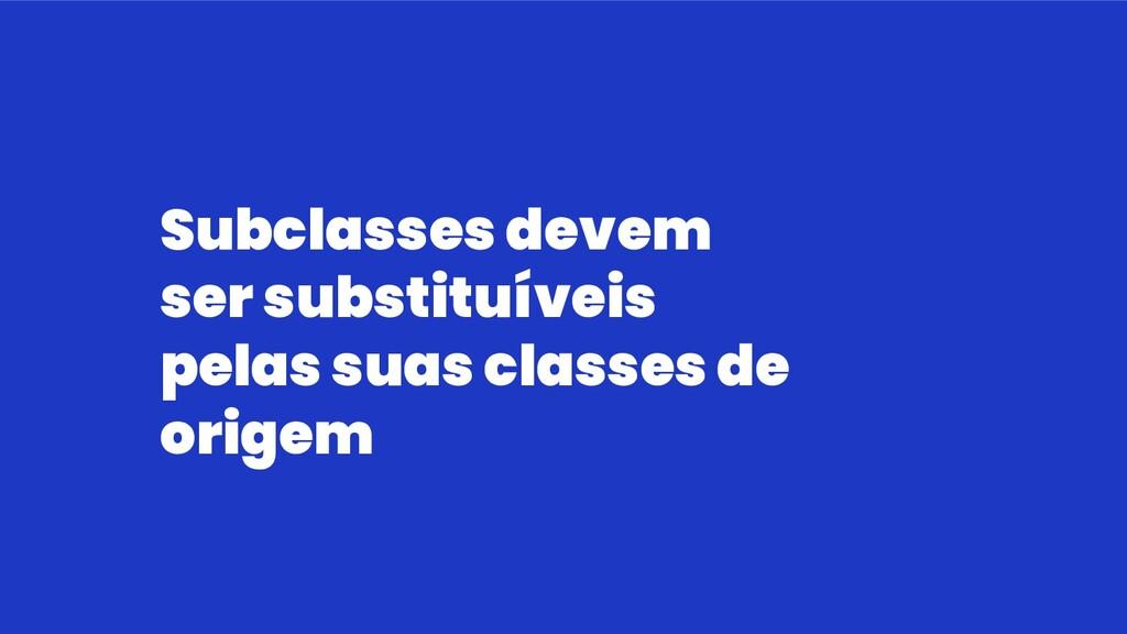 Subclasses devem ser substituíveis pelas suas c...
