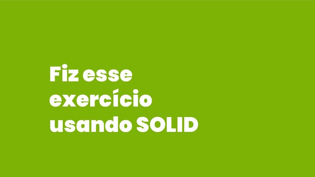 Fiz esse exercício usando SOLID