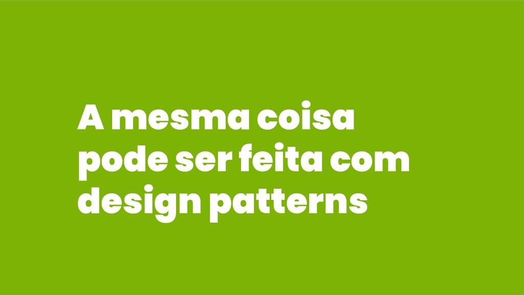 A mesma coisa pode ser feita com design patterns