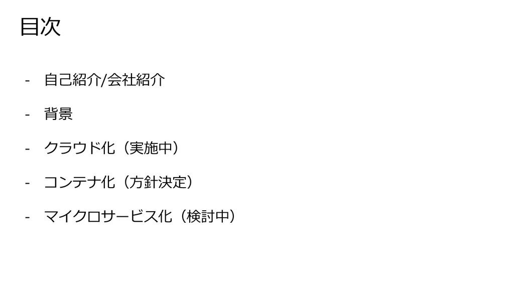 ⽬次 - ⾃⼰紹介/会社紹介 - 背景 - クラウド化(実施中) - コンテナ化(⽅針決定) ...