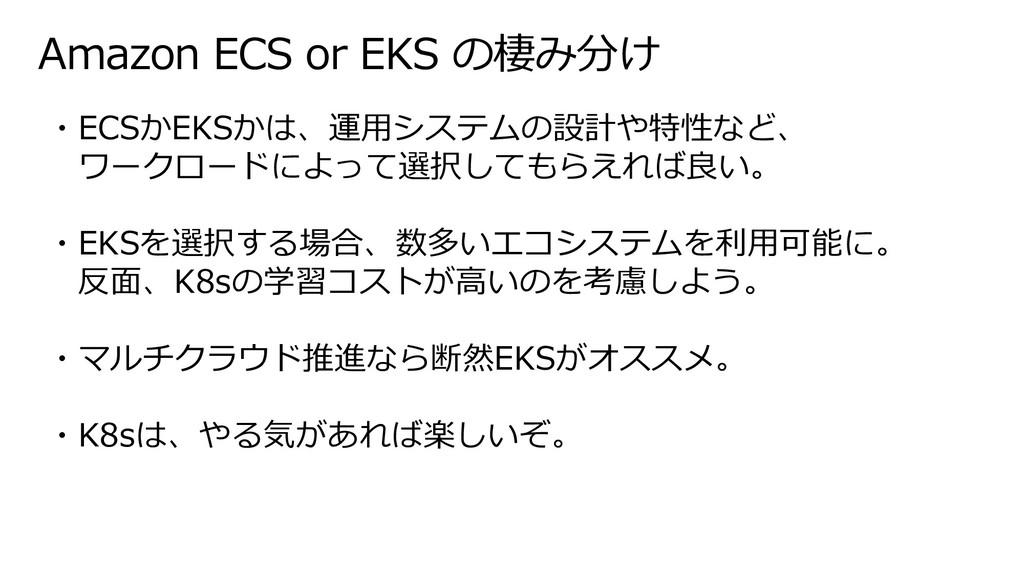 Amazon ECS or EKS の棲み分け ・ECSかEKSかは、運⽤システムの設計や特性...