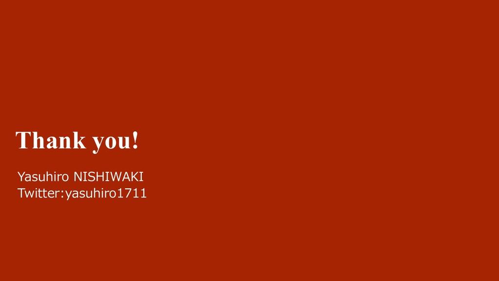 Thank you! Yasuhiro NISHIWAKI Twitter:yasuhiro1...