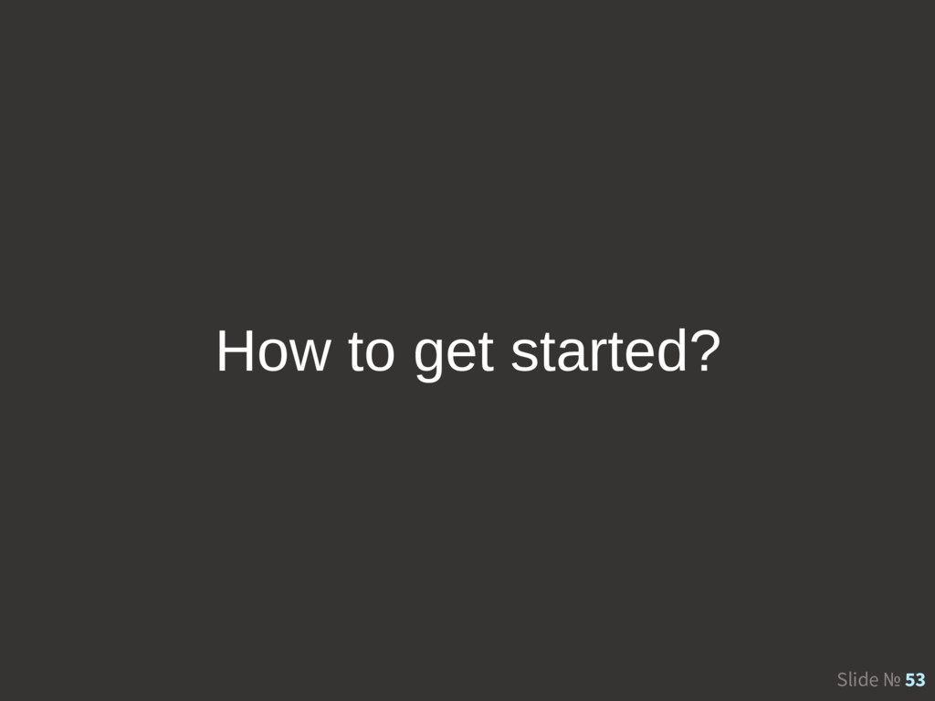 Slide № 53 How to get started?