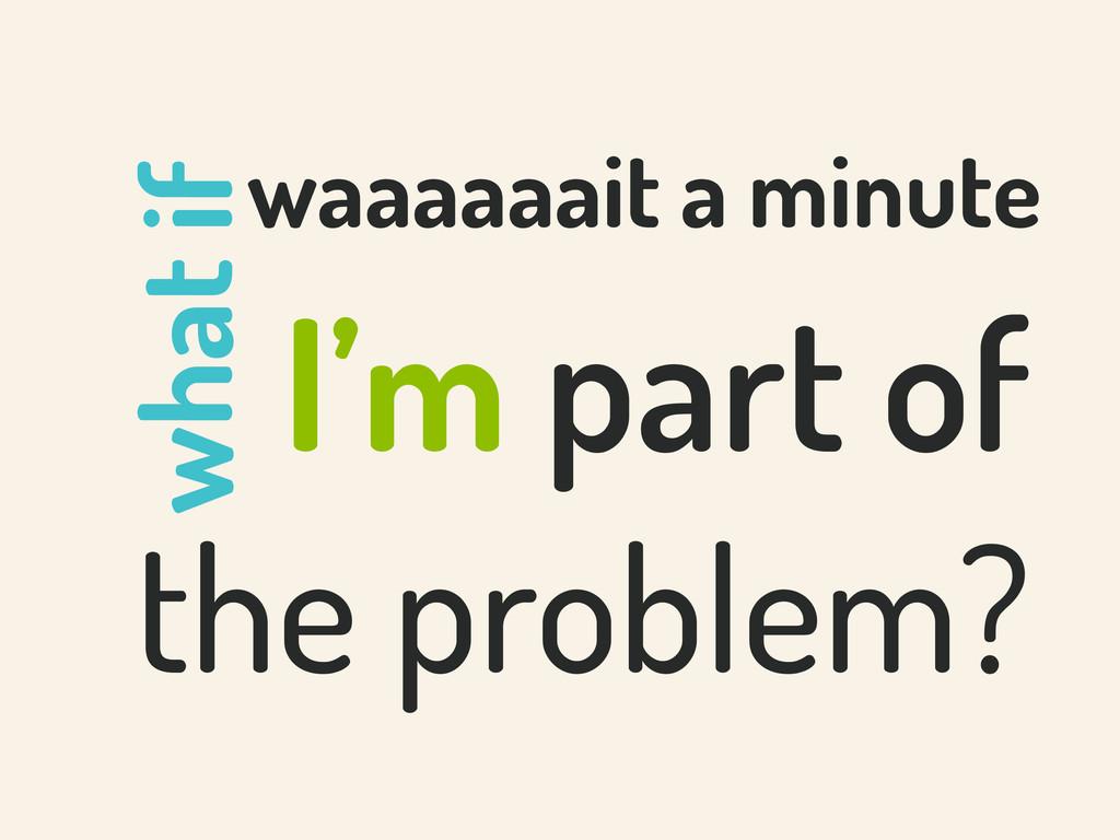 I'm part of the problem? what if waaaaaait a mi...