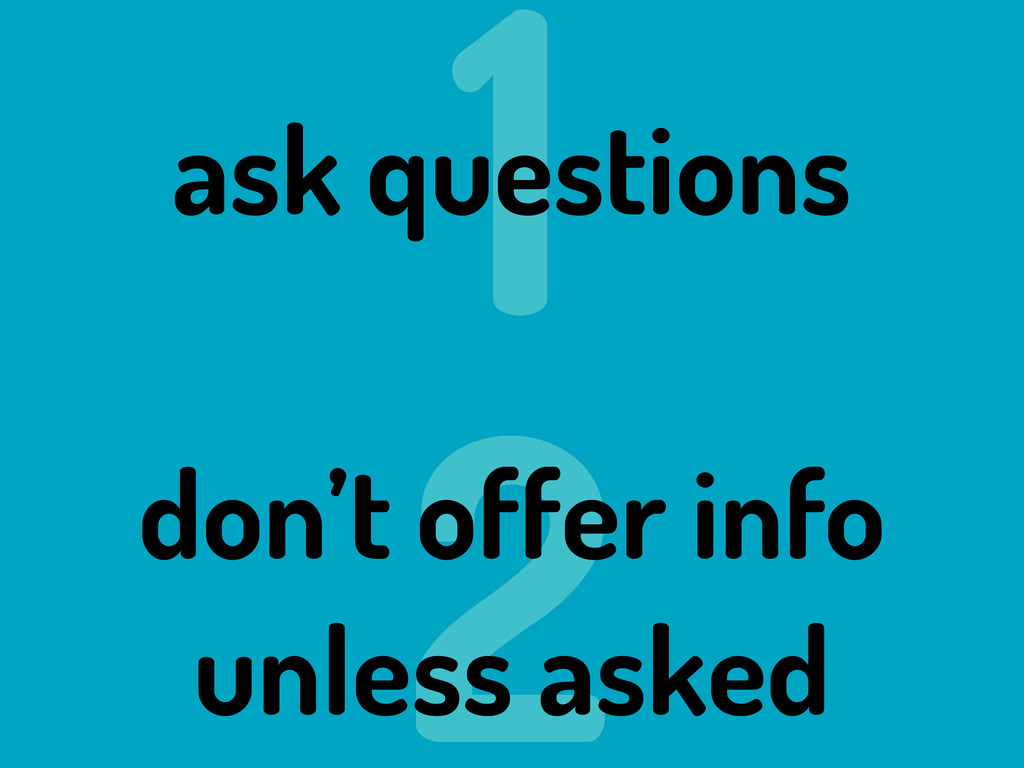1 2 ask questions don't offer info unless asked