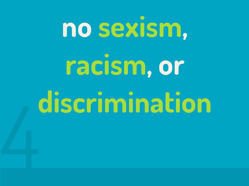 no sexism, racism, or discrimination 4