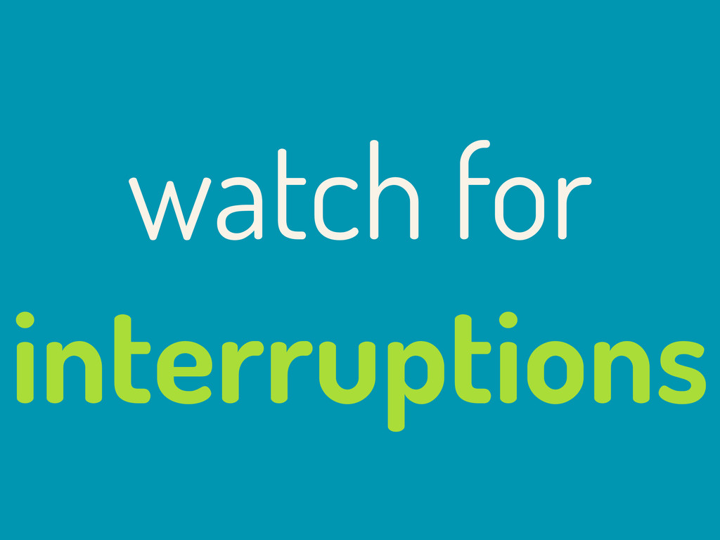 watch for interruptions