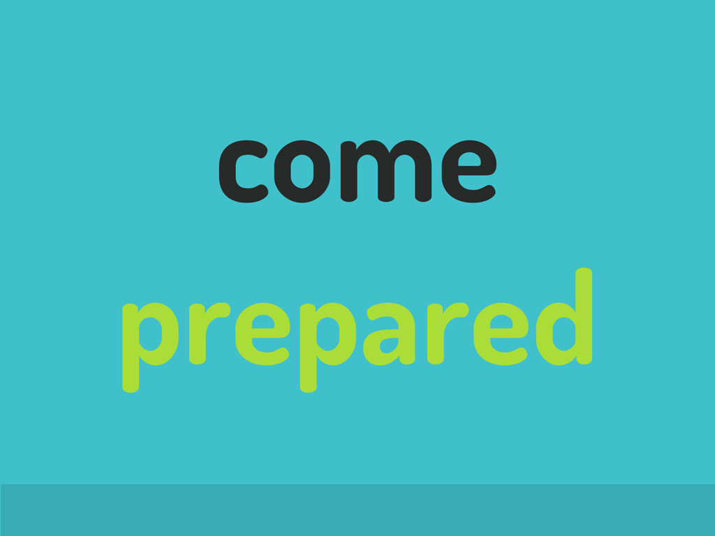 come prepared