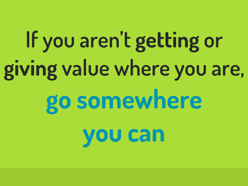 If you aren't getting or giving value where you...