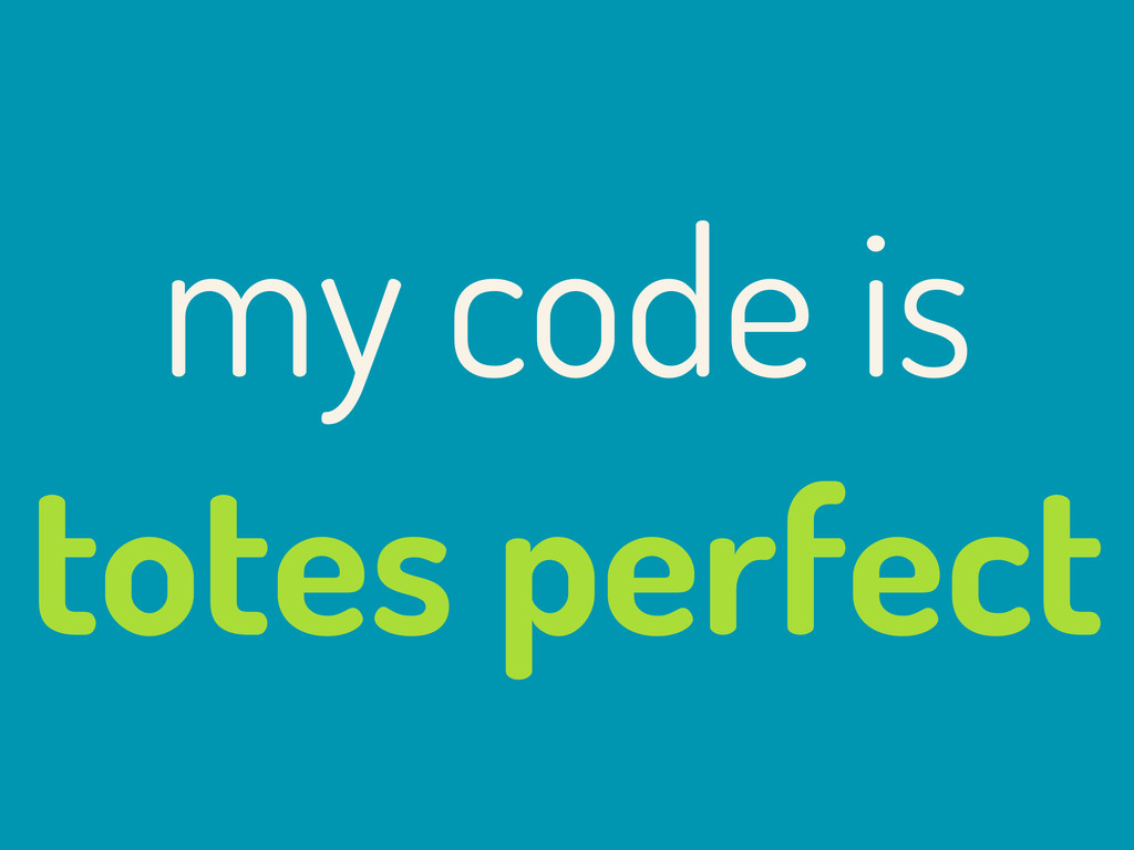 my code is totes perfect