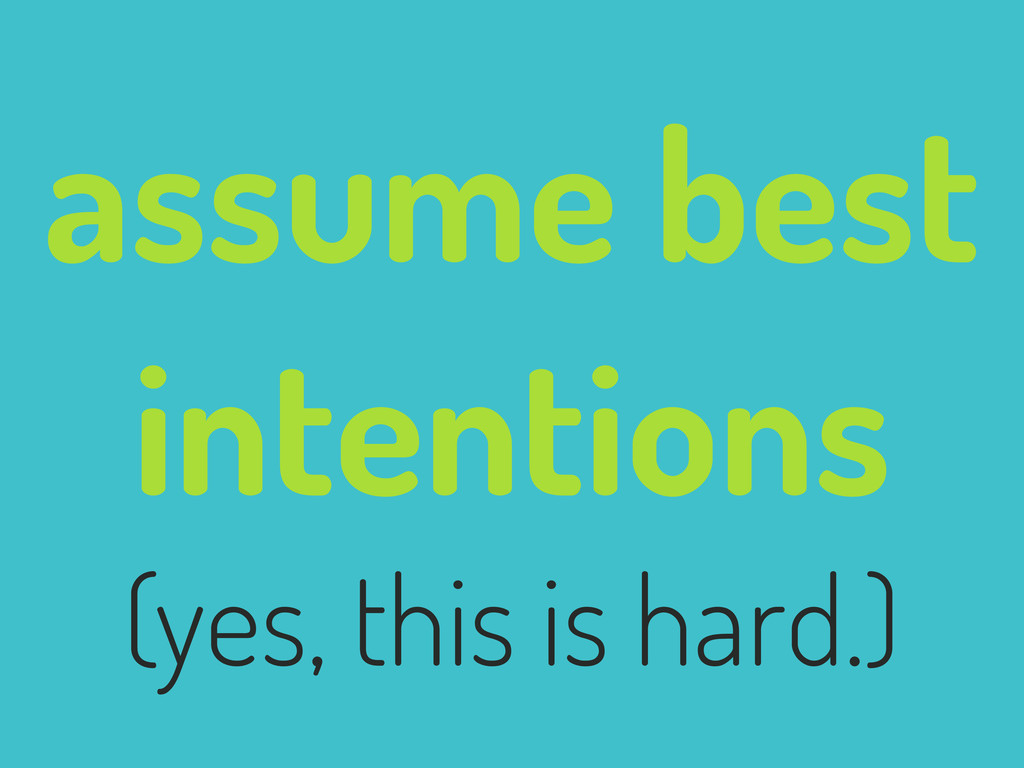 assume best intentions (yes, this is hard.)