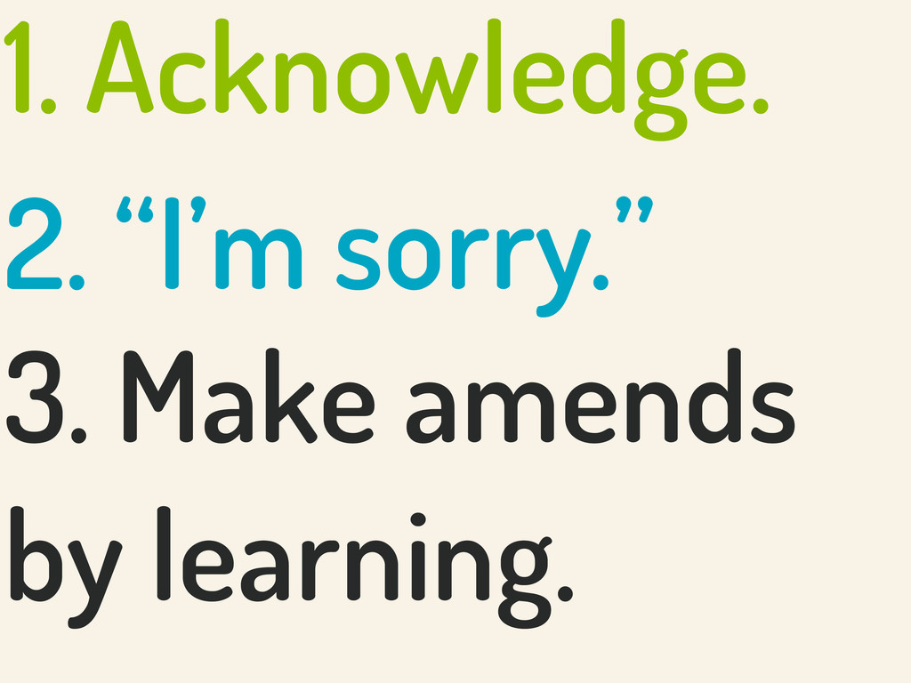 "1. Acknowledge. 2. ""I'm sorry."" 3. Make amends ..."