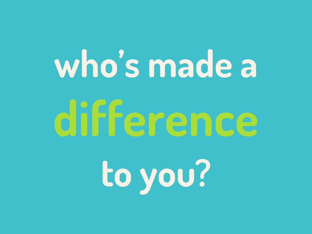 who's made a difference to you?