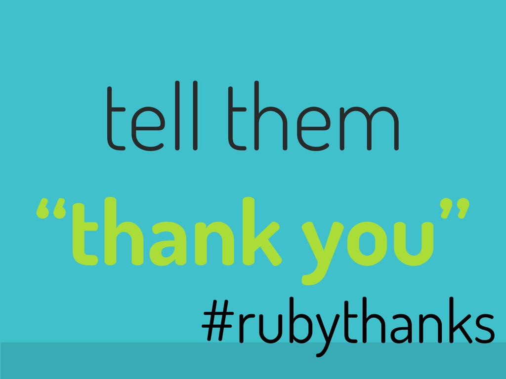 "tell them ""thank you"" #rubythanks"