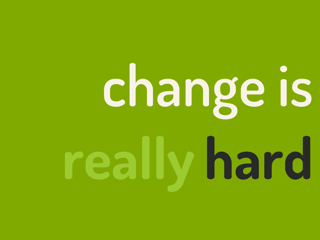 change is hard really