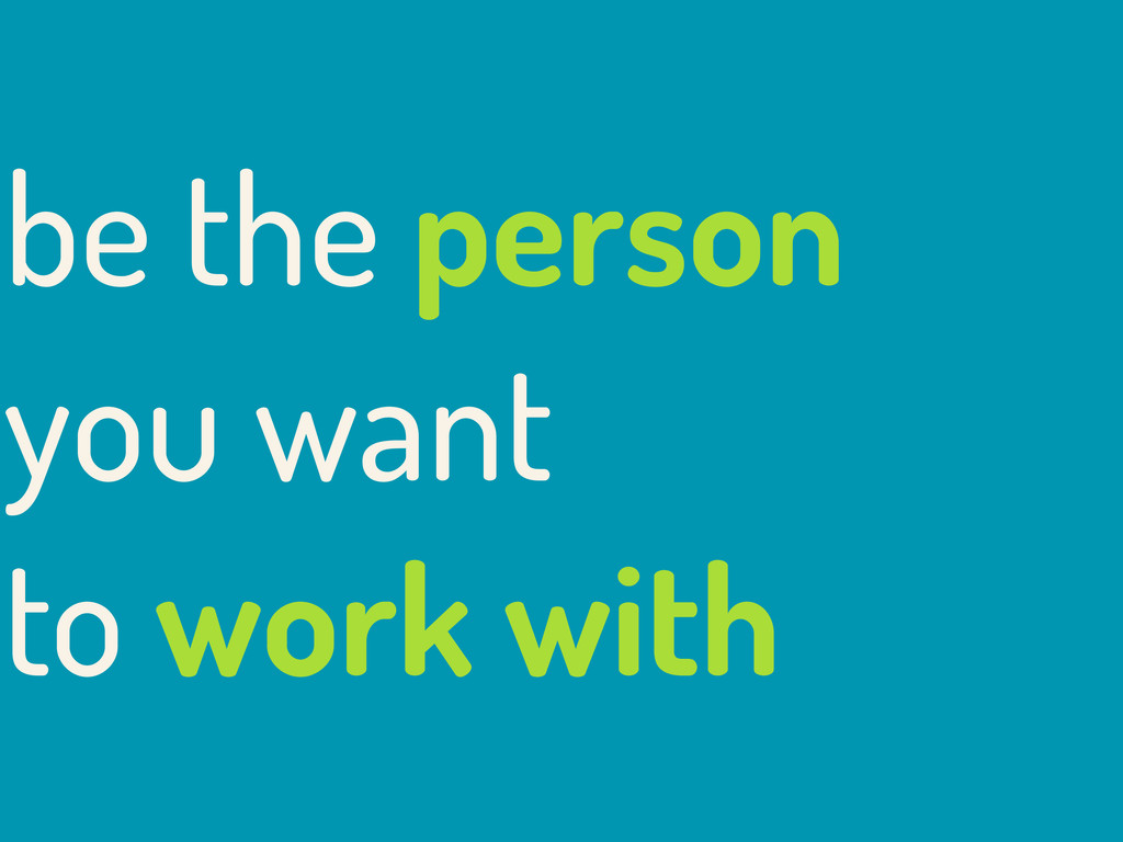 be the person you want to work with