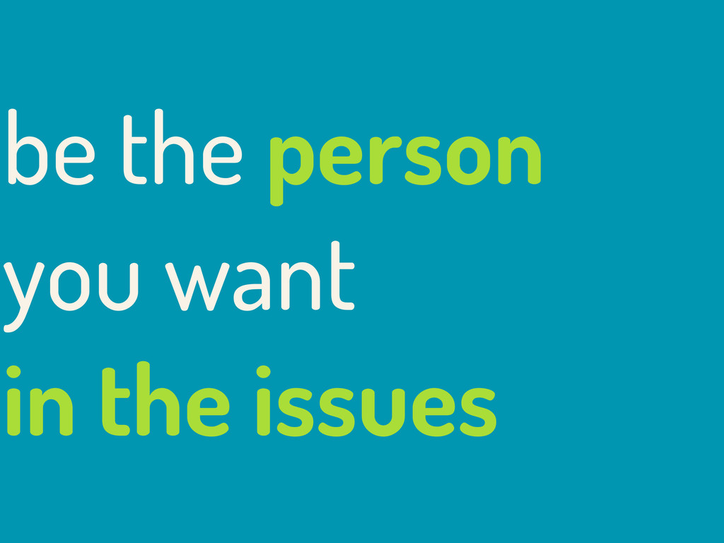 be the person you want in the issues