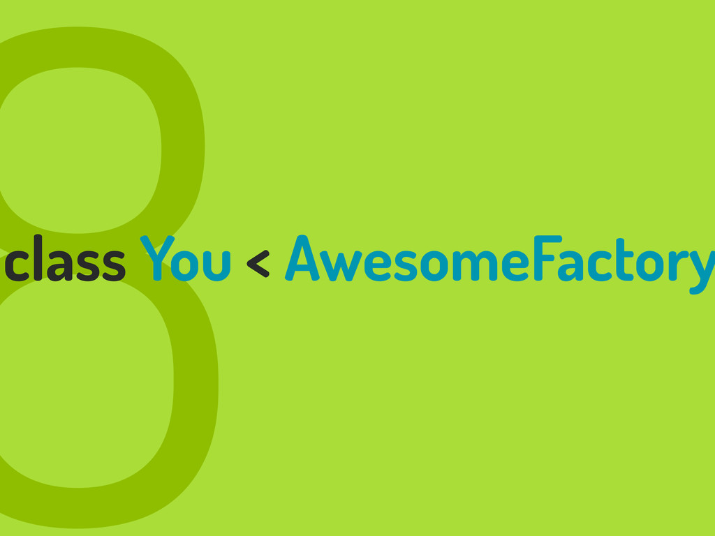 8 class You < AwesomeFactory