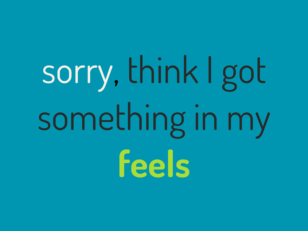 sorry, think I got something in my feels