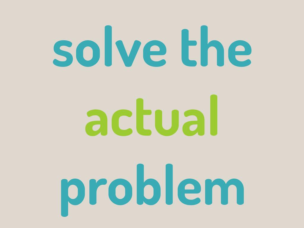 solve the actual problem