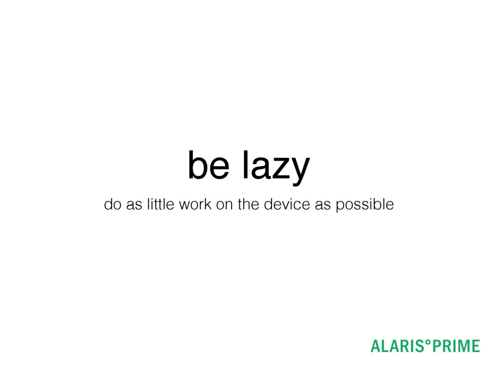 be lazy do as little work on the device as poss...