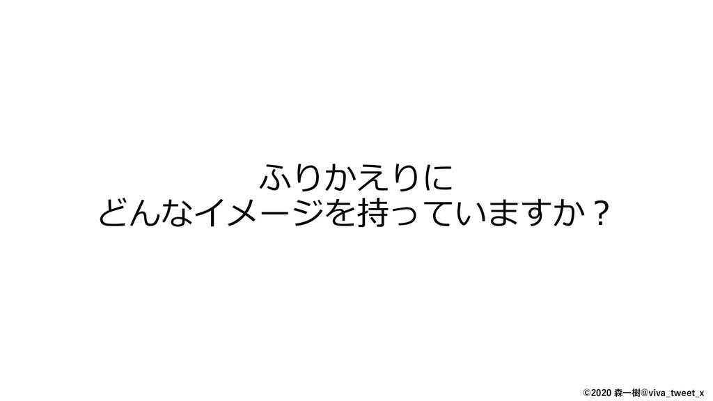 ©2020 森一樹@viva_tweet_x ふりかえりに どんなイメージを持っていますか?