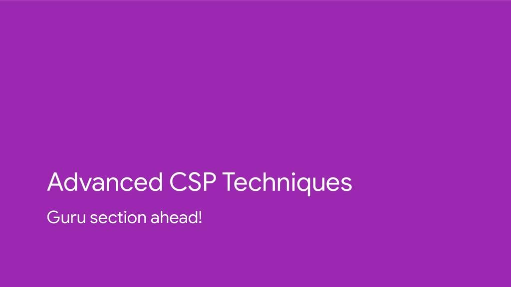 Advanced CSP Techniques Guru section ahead!