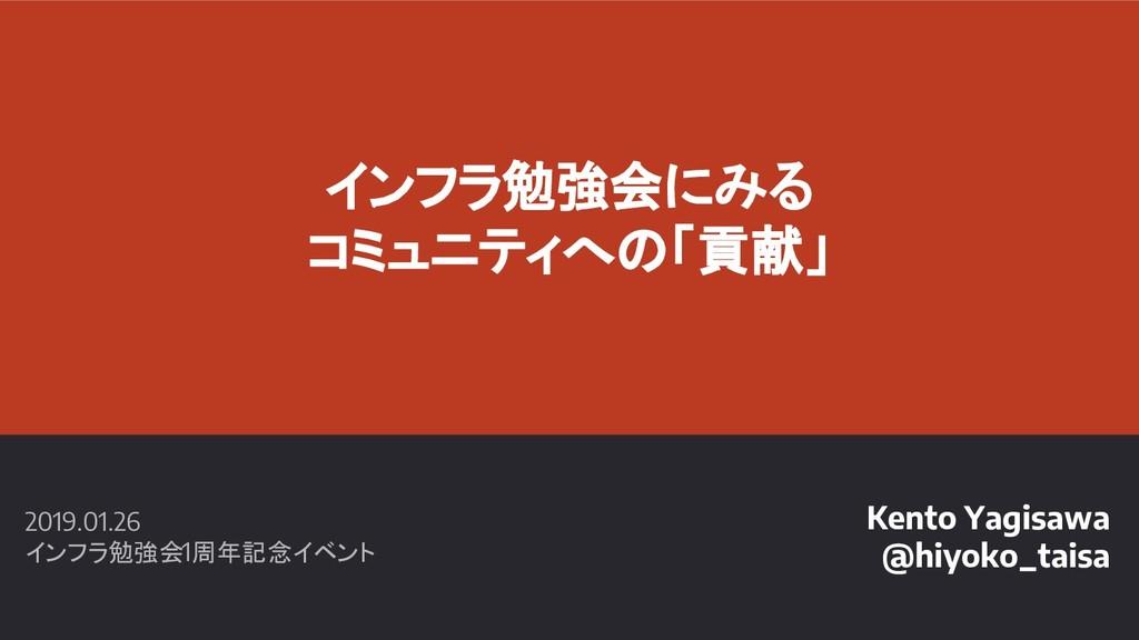 インフラ勉強会にみる コミュニティへの「貢献」 Kento Yagisawa @hiyoko_...