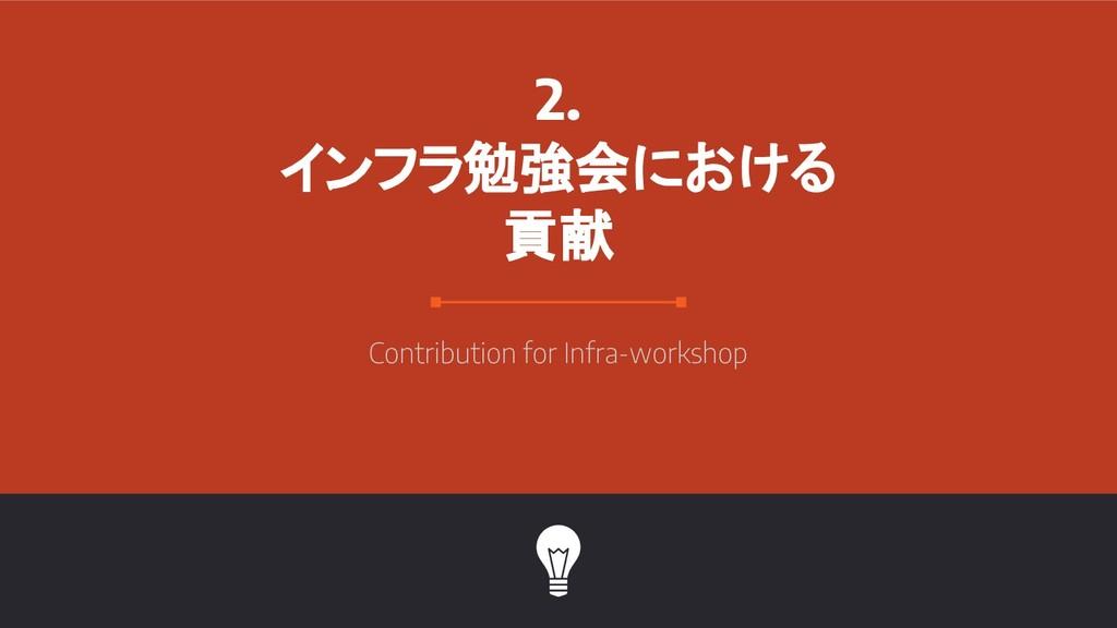 2. インフラ勉強会における 貢献 Contribution for Infra-worksh...