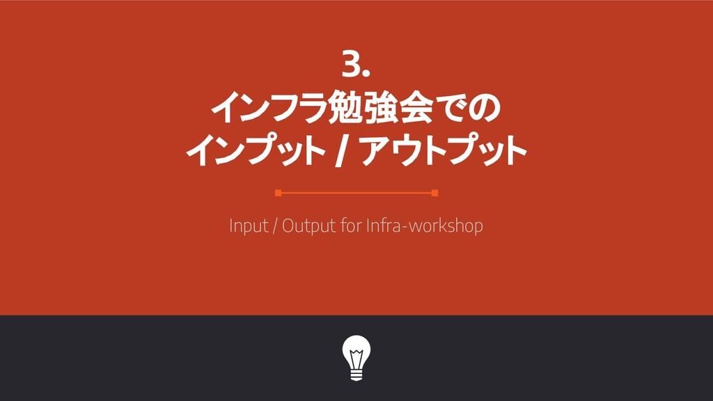 3. インフラ勉強会での インプット / アウトプット Input / Output for ...