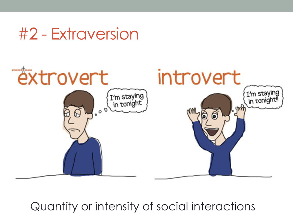 #2 - Extraversion Quantity or intensity of soci...