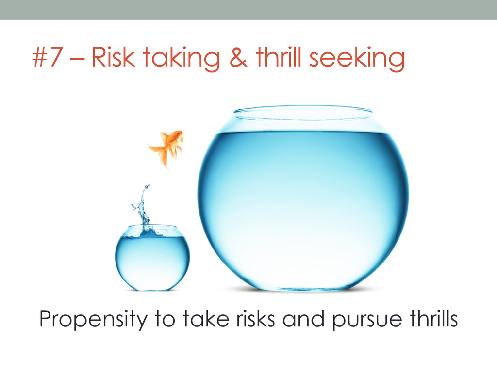 #7 – Risk taking & thrill seeking Propensity to...