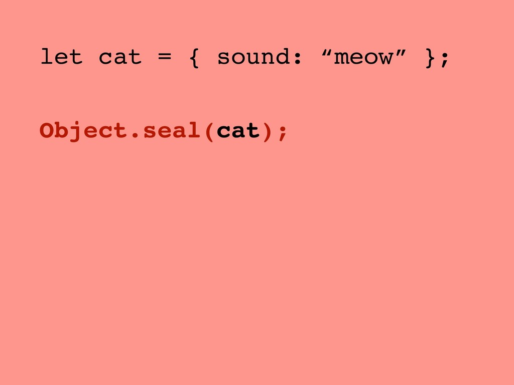 "let cat = { sound: ""meow"" }; Object.seal(cat);"