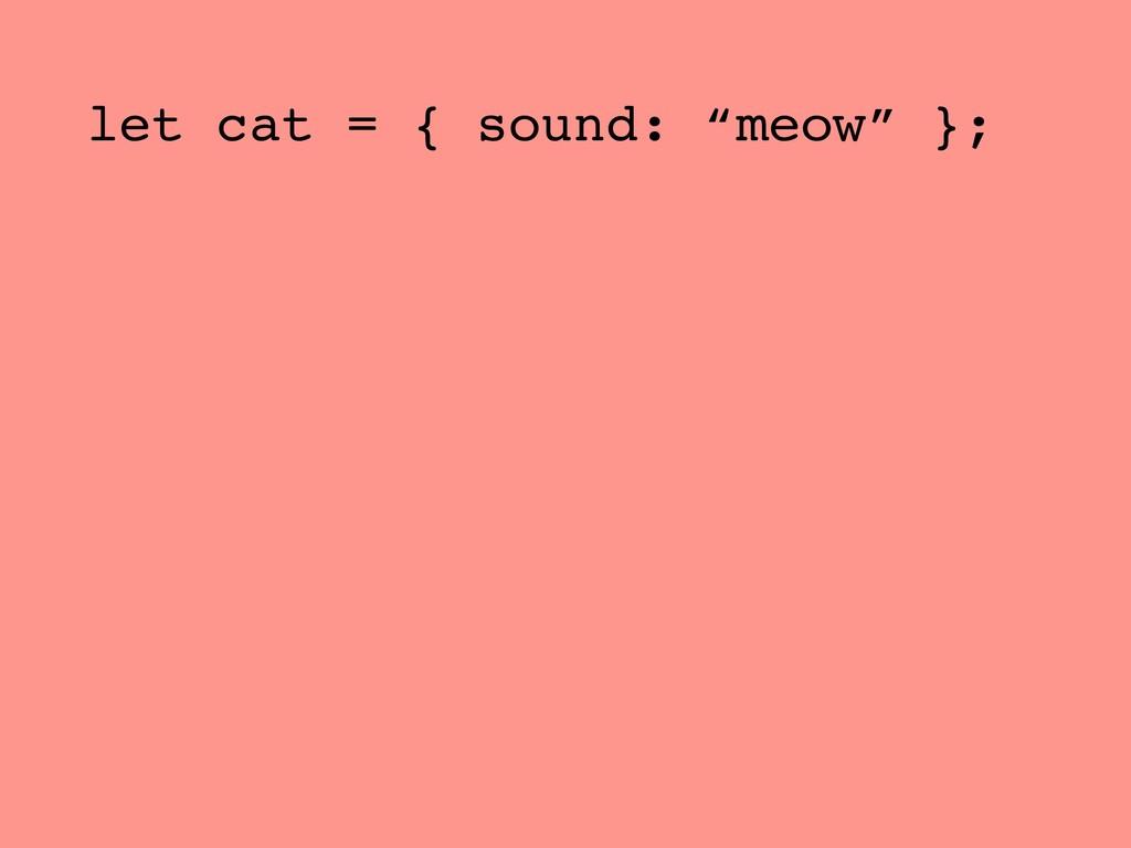 "let cat = { sound: ""meow"" };"