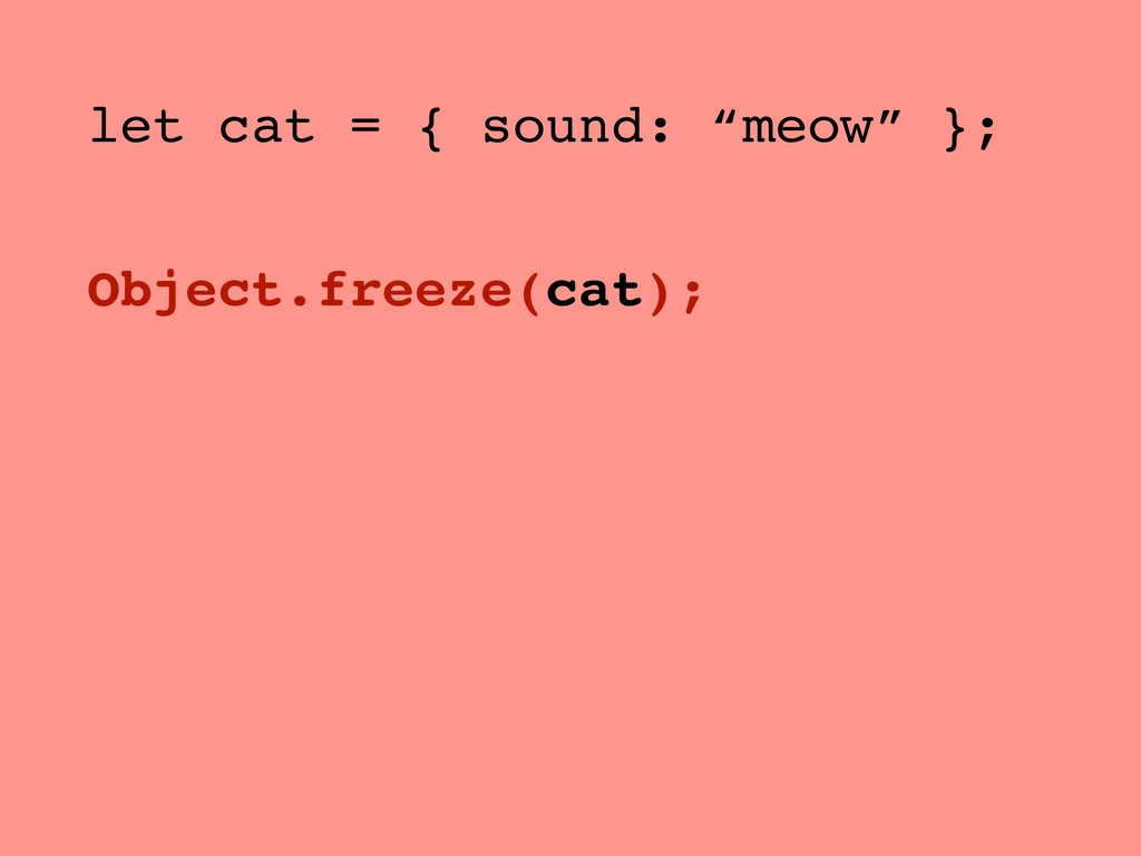 "let cat = { sound: ""meow"" }; Object.freeze(cat);"