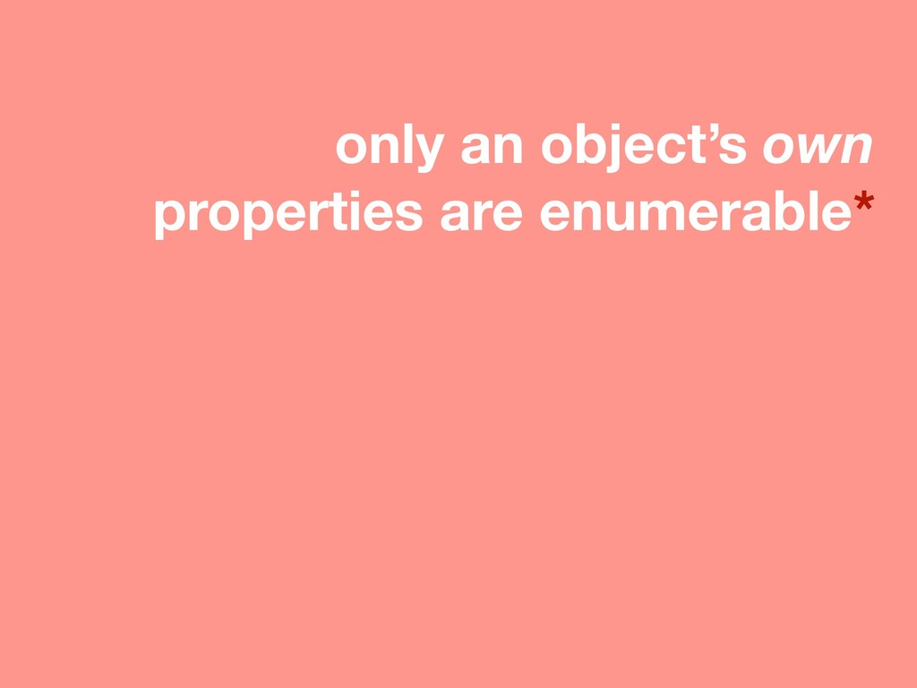 only an object's own properties are enumerable*