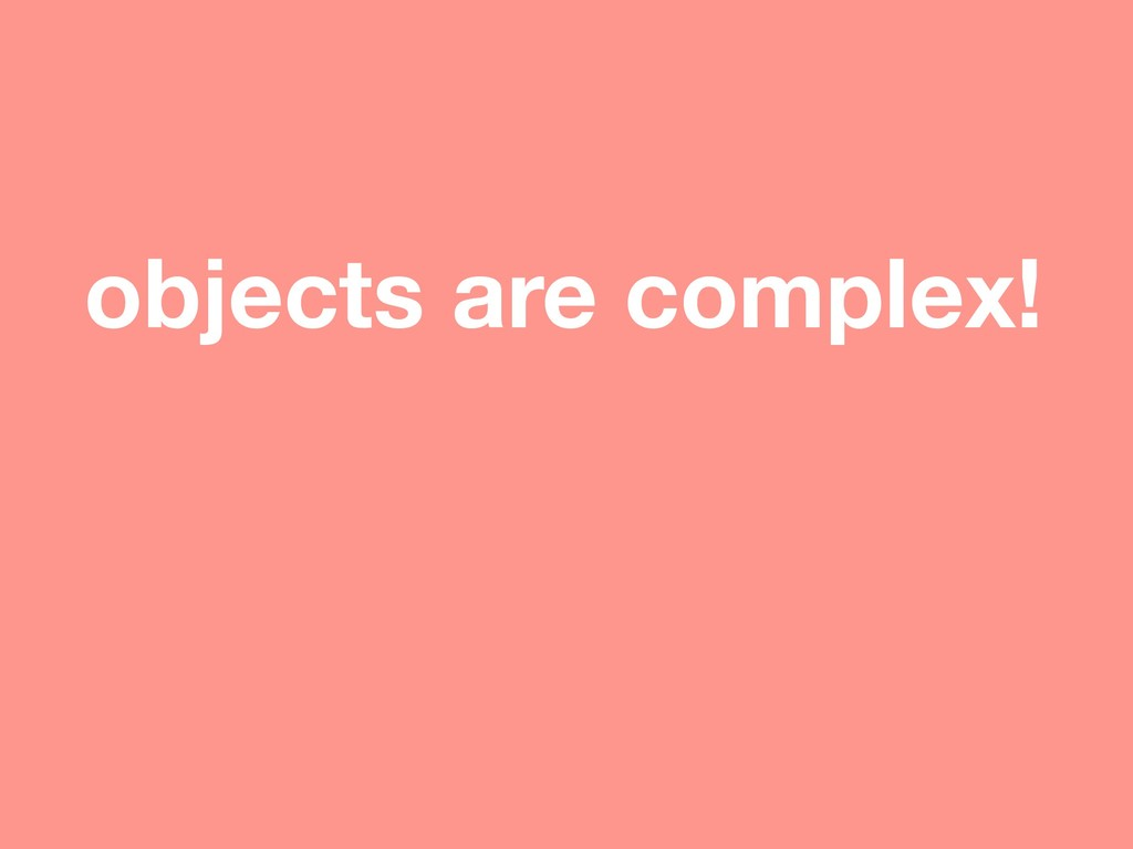 objects are complex!