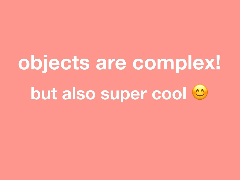 objects are complex! but also super cool