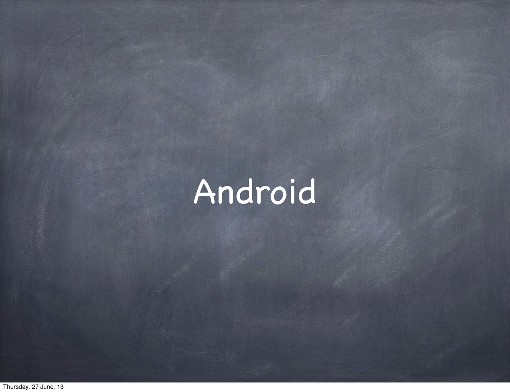 Android Thursday, 27 June, 13