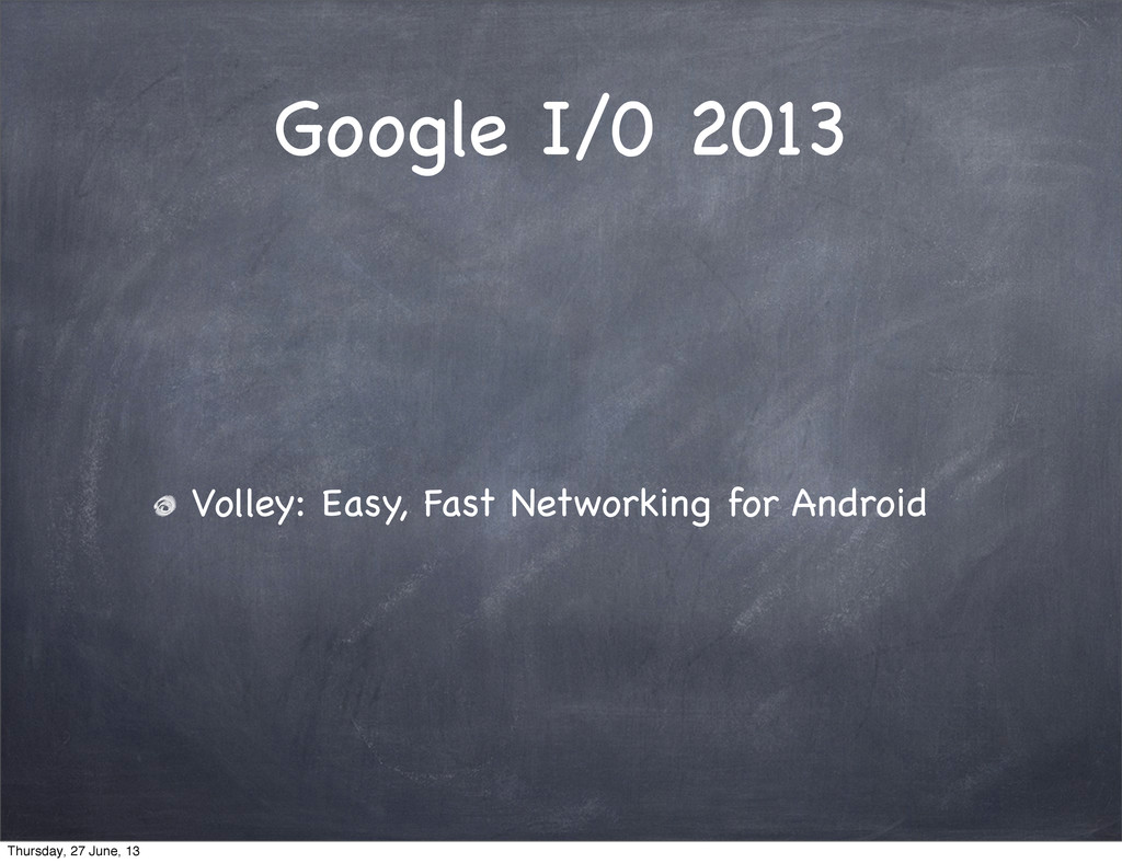 Google I/0 2013 Volley: Easy, Fast Networking f...