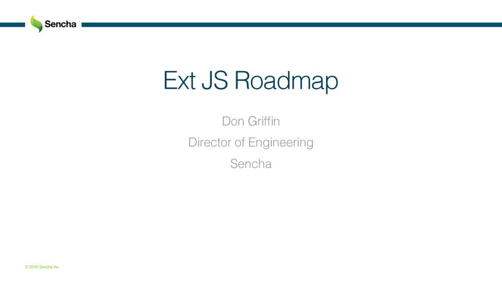 © 2016 Sencha Inc Ext JS Roadmap! Don Griffin! D...