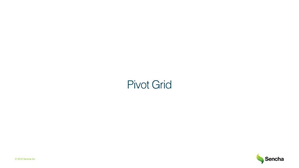 © 2016 Sencha Inc Pivot Grid!