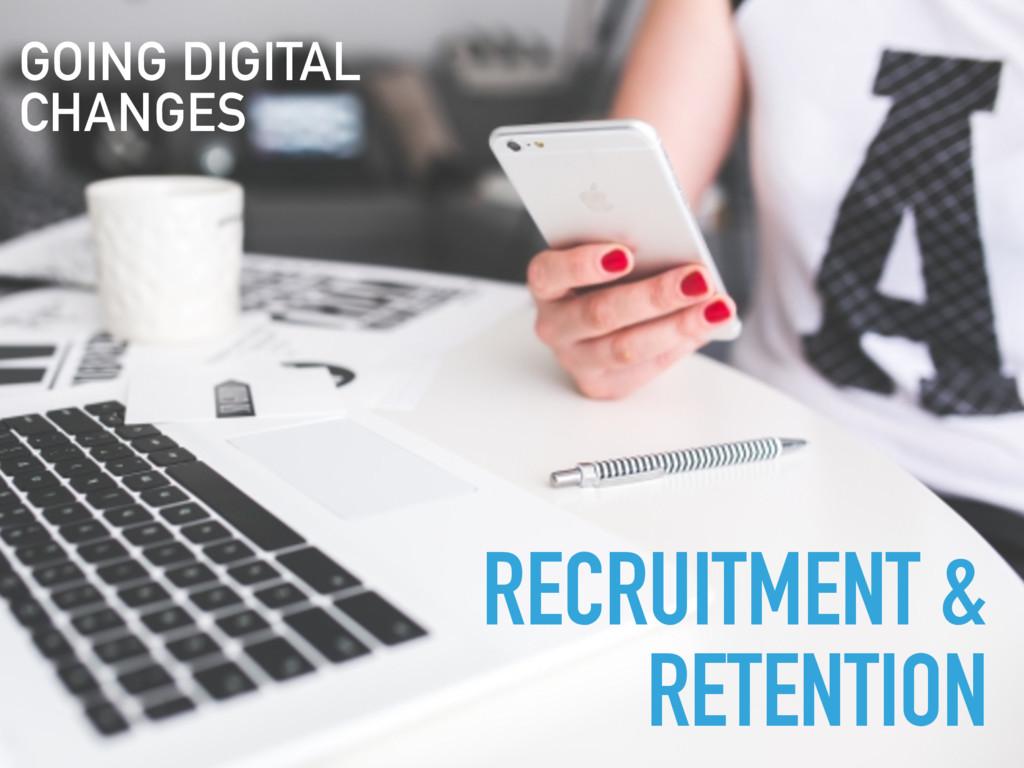 RECRUITMENT & RETENTION GOING DIGITAL CHANGES