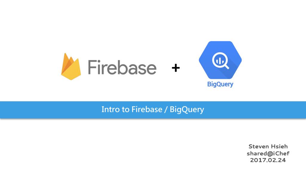 Intro to Firebase / BigQuery BigQuery + Steven ...