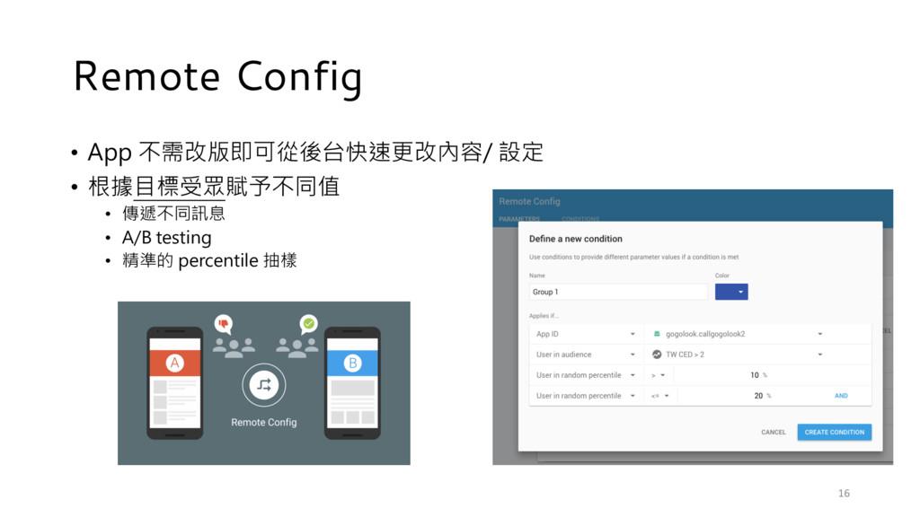 Remote Config • App 不需改版即可從後台快速更改內容/ 設定 • 根據目標受...