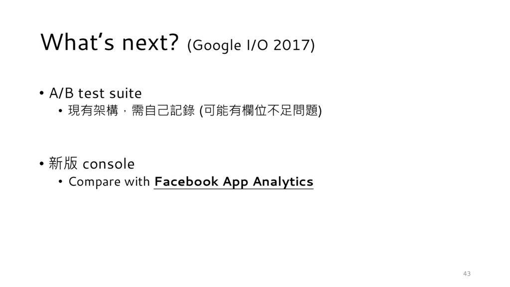 43 What's next? (Google I/O 2017) • A/B test su...